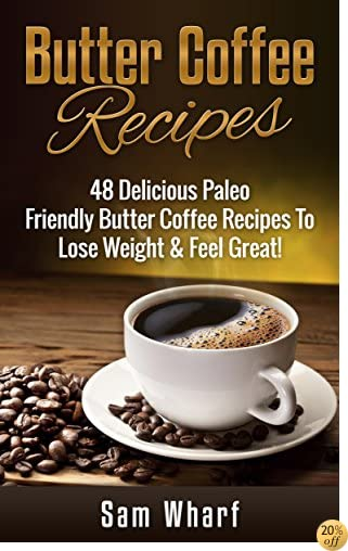 Butter Coffee Recipes: 48 Delicious Paleo Friendly Butter Coffee Recipes To Lose Weight & Feel Great! (Paleo Diet, Paleo Recipes, Butter Coffee, Paleo ... Oil, Weight Loss Diet, Butter Coffee Diet)