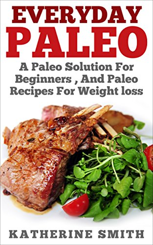 everyday-paleo-a-paleo-solution-for-beginners-and-paleo-recipes-for-weight-loss-paleo-for-beginnerspaleo-cookbook-slow-cookers-paleo-recipes-for-weight-loss-paleo-kitchen-cookbookpaleo-meals