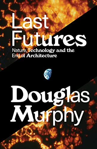 last-futures-nature-technology-and-the-end-of-architecture