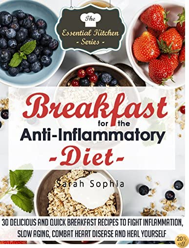 Breakfast for the Anti Inflammatory Diet: 30 Delicious and Quick Breakfast Recipes to Fight Inflammation, Slow Aging, Combat Heart Disease and Heal Yourself (The Essential Kitchen Series Book 48)