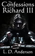 Confessions of Richard III by L D Anderson