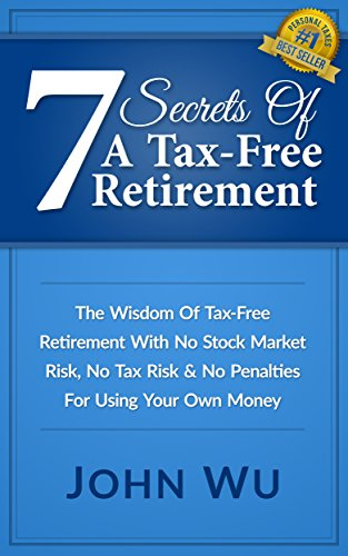 7-secrets-of-a-tax-free-retirement-the-wisdom-of-tax-free-retirement-with-no-stock-market-risk-no-tax-risk-no-penalties-for-using-your-own-money