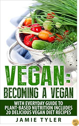 Vegan: Becoming A Vegan With Everyday Guide To Plan-Based Nutrition: Includes 20 Delicious Vegan Diet Recipes (Vegan Diet, Veganism, Vegan Diet Plan, Plant-Based Diet)