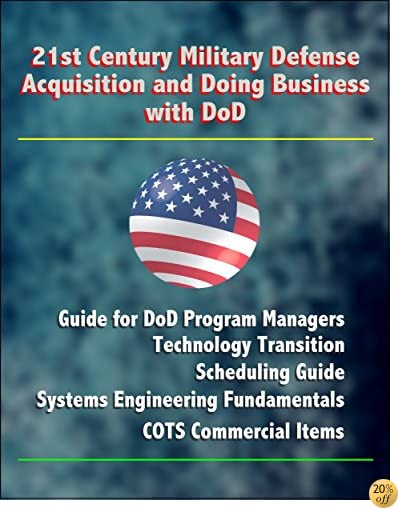 21st Century Military Defense Acquisition and Doing Business with DoD: Guide for DoD Program Managers, Technology Transition, Scheduling Guide, Systems Engineering Fundamentals, COTS Commercial Items