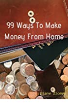 99 Ways to Make Money From Home by Diane…