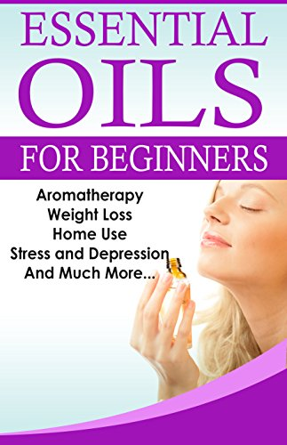 essential-oils-for-beginners-a-full-guide-for-essential-oils-and-weight-loss-stress-and-depression-aromatherapy-home-use-and-much-more-essential-oils-the-complete-essential-oils-guide-book-1