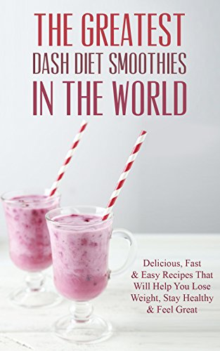 the-greatest-dash-diet-smoothies-in-the-world-delicious-fast-easy-recipes-that-will-help-you-lose-weight-stay-healthy-feel-great