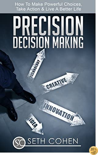 Precision Decision Making: How To make Powerful Choices, Take Action & Live A Better Life