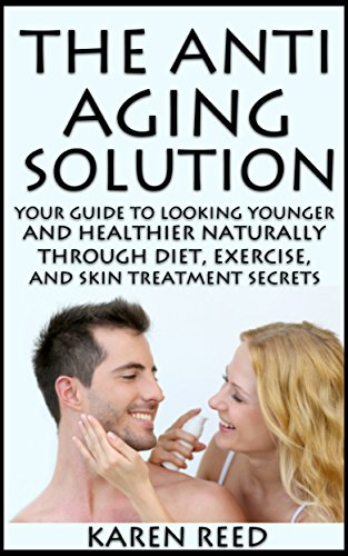the-anti-aging-solution-your-guide-to-looking-younger-and-healthier-naturally-through-diet-exercise-and-skin-treatment-secrets-healthy-aging-techniques