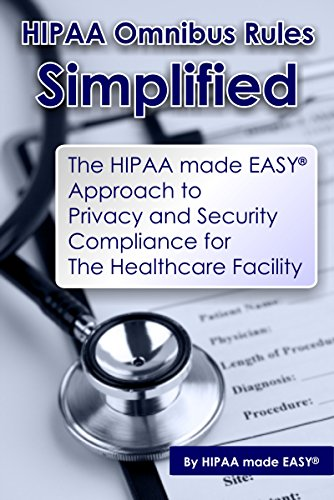 hipaa-omnibus-rules-simplified-the-hipaa-made-easy-approach-to-privacy-and-security-compliance-for-the-healthcare-facility
