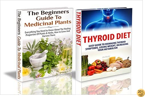 Essential Oils Box Set #40:Thyroid Diet & The Beginners Guide to Medicinal Plants (Thyroid Diet, Medicinal Plants, Hypothyroid, Thyroid Gland, Thyroid Thyroid Cancer, Organic Gardening)