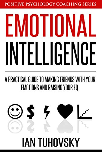 emotional-intelligence-a-practical-guide-to-making-friends-with-your-emotions-and-raising-your-eq-positive-psychology-coaching-series-book-8