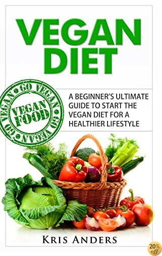 Vegan Diet: A Beginner's Ultimate Guide To Start The Vegan Diet for a Healthier Lifestyle