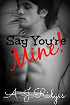 Say You're Mine! by A.J. Ridges