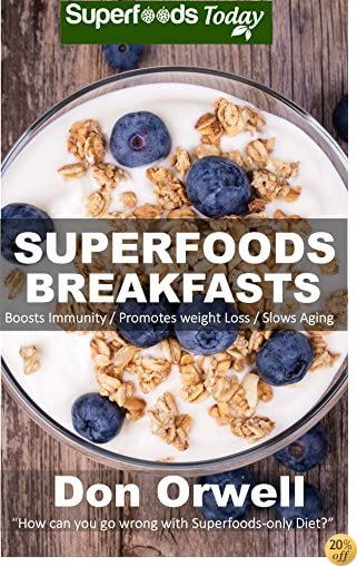 Superfoods Breakfasts: Over 40 Quick & Easy Gluten Free Low Cholesterol Whole Foods Recipes full of Antioxidants & Phytochemicals (Natural Weight Loss Transformation Book 30)