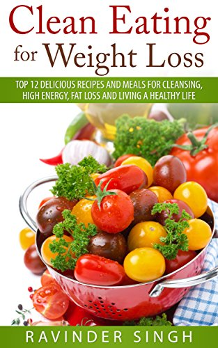 clean-eating-for-weight-loss-top-12-delicious-recipes-and-meals-for-cleansing-high-energy-fat-loss-and-living-a-healthy-life