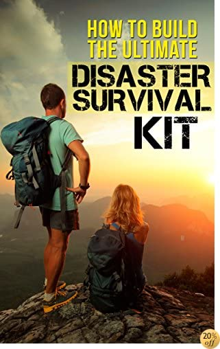 How to Build the Ultimate Disaster Survival Kit: How to prepare your self and your family in time of crisis