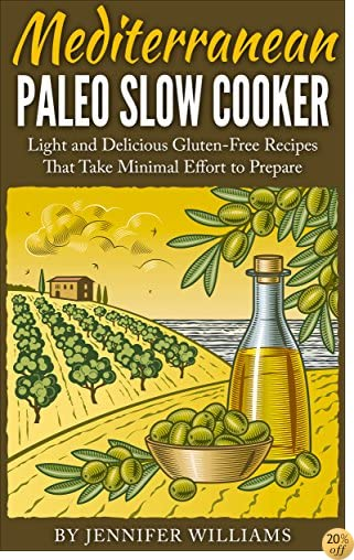 Mediterranean Paleo Slow Cooker: Light and Delicious Gluten-Free Recipes That Take Minimal Effort to Prepare