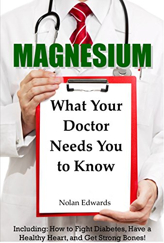 magnesium-what-your-doctor-needs-you-to-know-including-how-to-fight-diabetes-have-a-healthy-heart-and-get-strong-bones