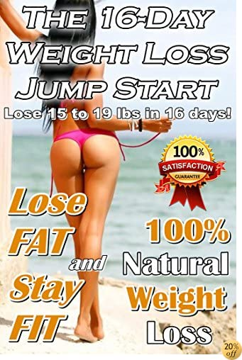 The 16-Day Weight Loss Jump Start: Lose 15 To 19 Pounds In 16 Days!