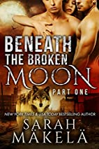 Beneath the Broken Moon: Part One by Sarah…