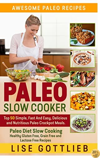 TPaleo Slow Cooker: The Ultimate Paleo Crock-Pot Cookbook: Top 50 Simple, Fast And Easy, Delicious and Nutritious Meals: Paleo Diet Cooking: Healthy Gluten ... Free Recipes (Awesome Paleo Recipes Book 3)