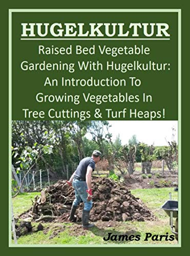 raised-bed-vegetable-gardening-with-hugelkultur-an-introduction-to-growing-vegetables-in-timber-and-soil-heaps-vegetable-gardening-shorts-book-1