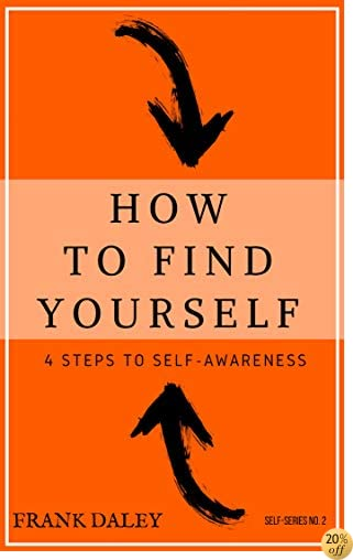 THow to Find Yourself: 4 Steps to Self-Awareness (Self-Knowledge Series Book 1)