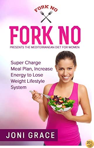 TFork No Presents:The Mediterranean Diet for Women: Super Charge Meal Plan, Increase Energy to Lose Weight Lifestyle System. (weight loss, diet, meal planning, lifestyle change Book 2)