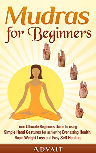 mudras-for-beginners-your-ultimate-beginners-guide-to-using-simple-hand-gestures-for-achieving-everlasting-health-rapid-weight-loss-and-easy-self-healing-mudra-healing-book-1