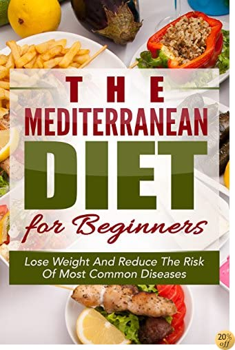 TMediterranean Diet: The Mediterranean Diet for Beginners: Quick Start Guide For Losing Weight And Reducing the Risk Of Most Common Diseases with the Mediterranean ... Diet Cookbook, Weight Loss Books)
