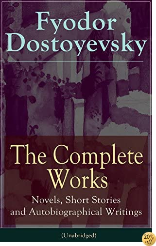 TThe Complete Works of Fyodor Dostoyevsky: Novels, Short Stories and Autobiographical Writings (Unabridged): The Entire Opus of the Great Russian Novelist, ... The Idiot, Notes from the Underground...