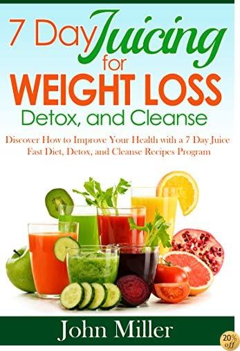 7 Days Juicing Weight Loss, Detox and Cleanse: Discover How to Improve Your Health with 7 Day Juice Fast Diet, Detox and Cleanse Recipes Program