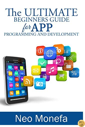 APPS: The Ultimate Beginners Guide for App Programming and Development (App Development- App Marketing- App Design- App Empire- App for PC- Mobile App Business- Android- IOS)