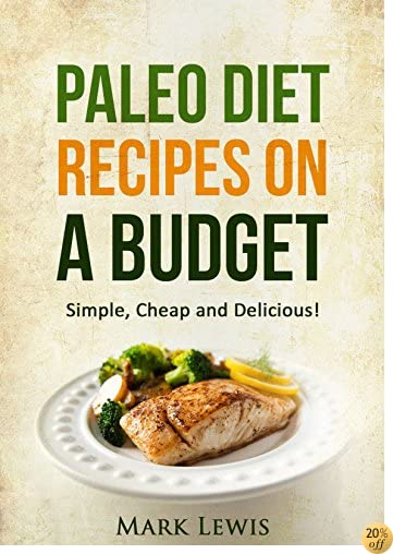 PALEO DIET RECIPES ON A BUDGET: Simple, Cheap and Delicious!