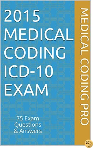 2015 Medical Coding ICD-10 Exam: 75 Exam Questions & Answers (Medical Coding Pro Practice Exams)