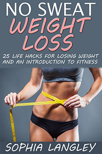 no-sweat-weight-loss-25-life-hacks-for-losing-weight-and-an-introduction-to-fitness