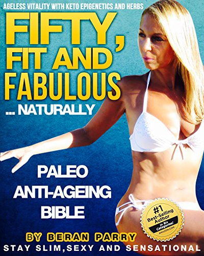 fifty-fit-and-fabulous-your-pathway-to-ageless-vitality-your-paleo-anti-ageing-bible-using-paleo-diet-ketogenics-herbs-and-epigenetics-stay-slimsexy-and-nutrition-paleo-anti-aging-book-1