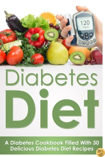 Diabetes Diet: A Diabetes Diet Cookbook Filled With Over 30 Delicious Diabetes Diet Recipes