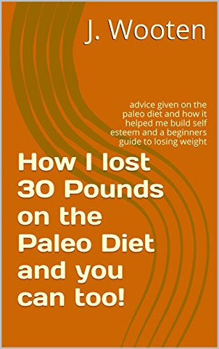 how-i-lost-30-pounds-on-the-paleo-diet-and-you-can-too-advice-given-on-the-paleo-diet-and-how-it-helped-me-build-self-esteem-and-a-beginners-guide-to-losing-weight