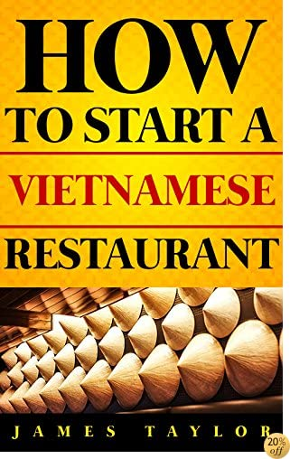 The Fastest, Easiest, and Most Entertaining Way to Start a Vietnamese Restaurant : How to start a Vietnamese restaurant Guide ( Vietnamese Restaurant Business Book)
