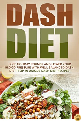 Dash Diet: Lose Holiday Pounds And Lower Your Blood Pressure With Well Balanced Dash Diet+Top 50 Unique Dash Diet Recipes