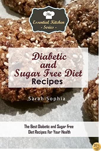 Diabetic and Sugar Free Diet Recipes: The Best Diabetic and Sugar Free Diet Recipes For Your Health (The Essential Kitchen Series Book 109)