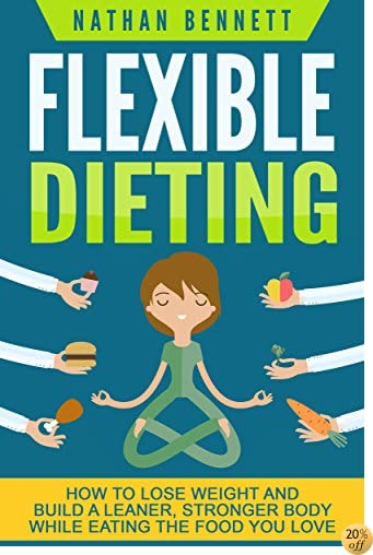 Flexible Dieting: How to Lose Weight and Build a Leaner, Stronger Body While Eating The Food You Love (If It Fits Your Macros, IIFYM) (Flexible Diet, Weight If It Fits Your Macros, Muscle Building)