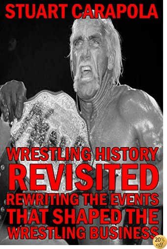 Wrestling History Revisited: Rewriting The Events That Shaped The Wrestling Business