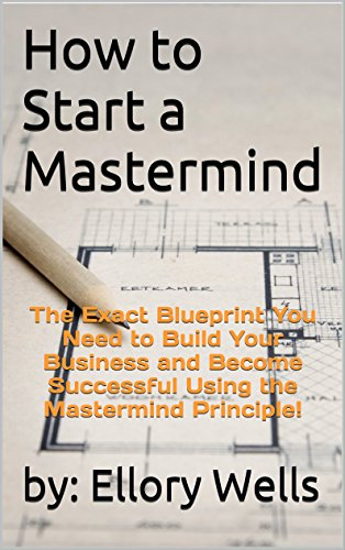 how-to-start-a-mastermind-the-exact-blueprint-you-need-to-build-your-business-and-become-successful-using-the-mastermind-principle