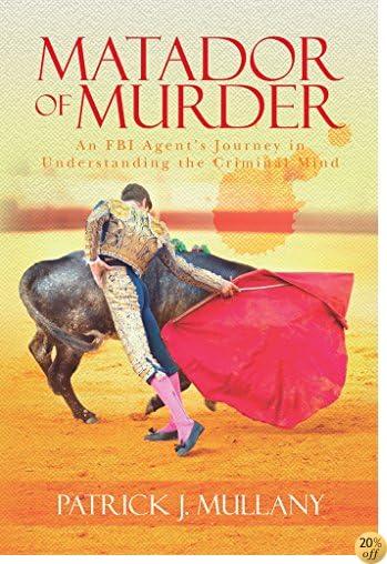Matador of Murder-An FBI Agent's Journey in Understanding the Criminal Mind: An FBI Agent's Journey in Understanding the Criminal Mind