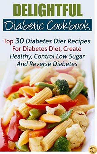 Delightful Diabetic Cookbook: Top 30 Diabetes Diet Recipes For Diabetes Diet, Create Healthy, Control Low Sugar And Reverse Diabetes Naturally
