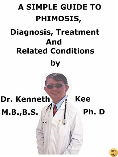 A  Simple  Guide  To  Phimosis,  Diagnosis, Treatments  And  Related Conditions (A Simple Guide to Medical Conditions)