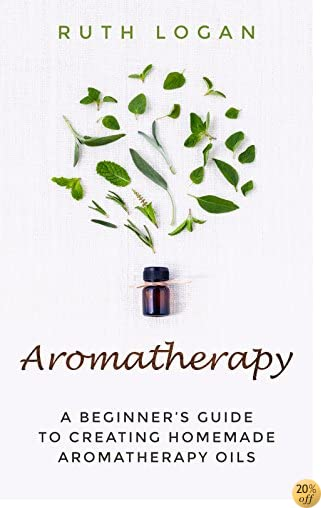 Aromatherapy: A Beginner's Guide to Creating Homemade Aromatherapy Oils (Essential Oil Guide, Aromatherapy)